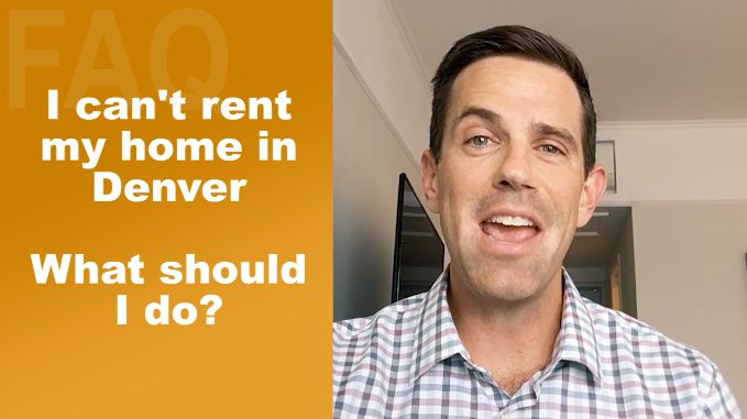 I Can't Rent My Home In Denver. What Should I Do?